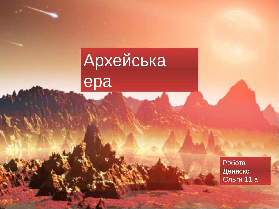 Архейська ера Робота Дениско Ольги 11-а