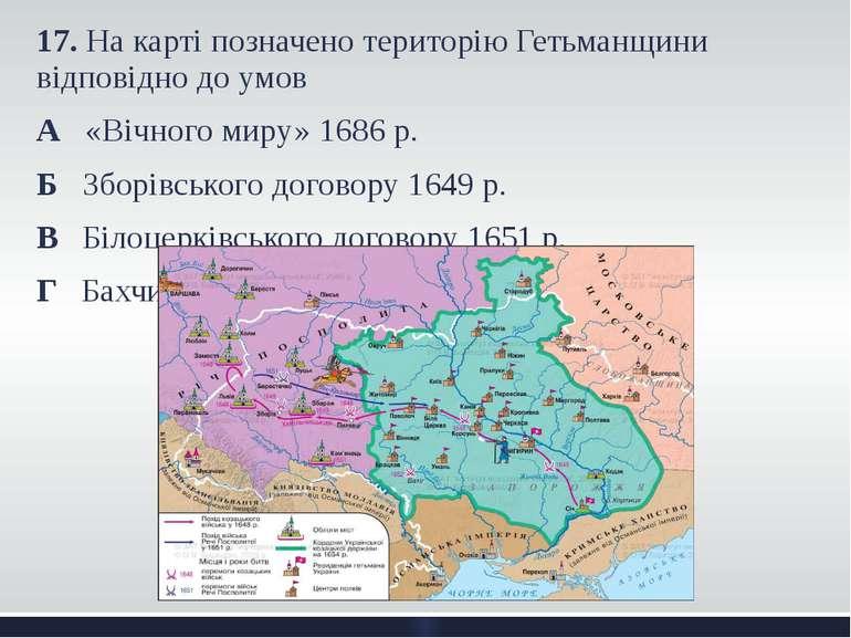 17. На карті позначено територію Гетьманщини відповідно до умов А «Вічного ми...