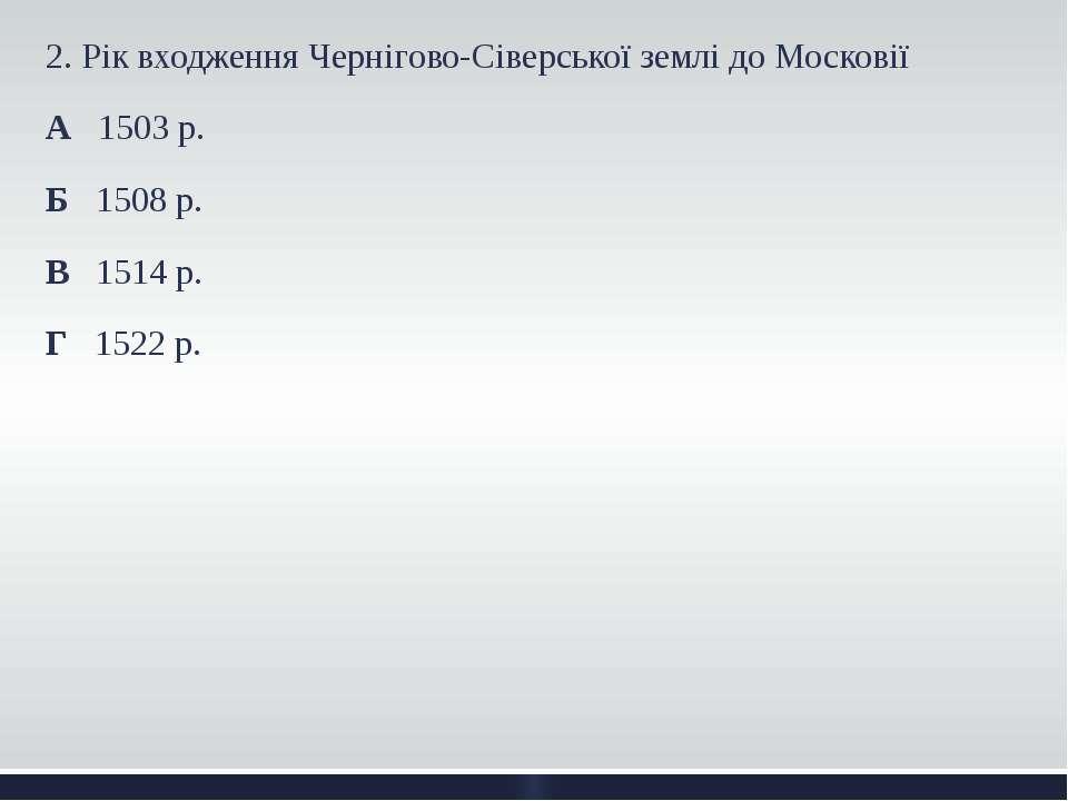 2. Рік входження Чернігово-Сіверської землі до Московії А 1503 р. Б 1508 р. В...