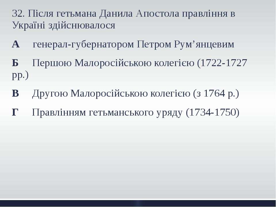 32. Після гетьмана Данила Апостола правління в Україні здійснювалося А генера...