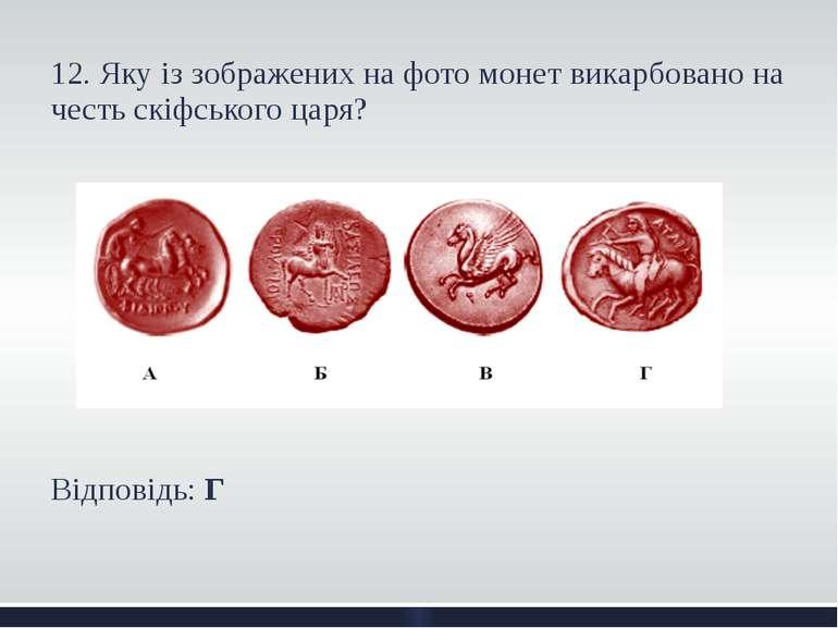 12. Яку із зображених на фото монет викарбовано на честь скіфського царя? Від...