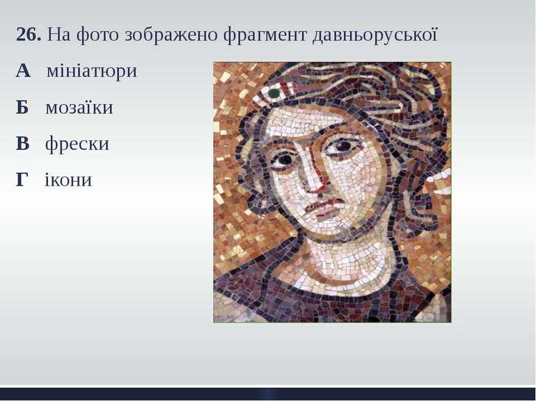 26. На фото зображено фрагмент давньоруської А мініатюри Б мозаїки В фрески Г...