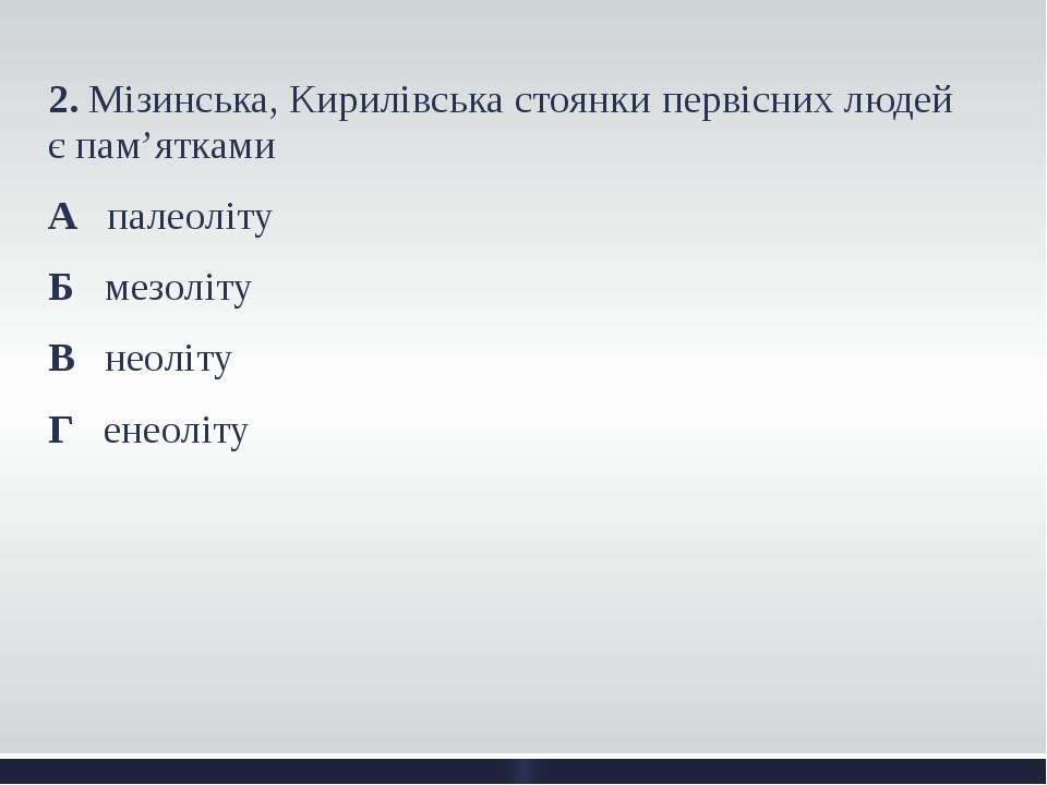 2. Мізинська, Кирилівська стоянки первісних людей є пам'ятками А палеоліту Б ...