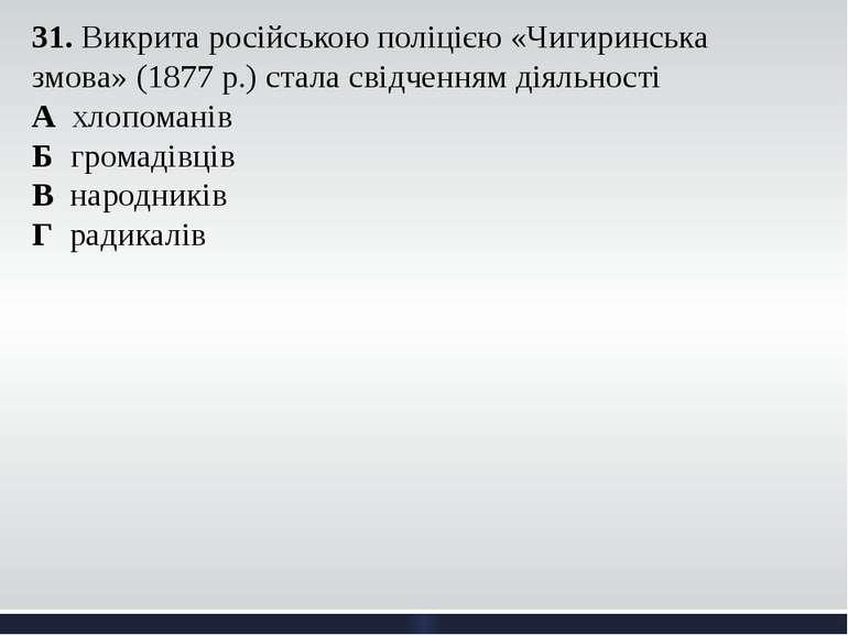 31. Викрита російською поліцією «Чигиринська змова» (1877 р.) стала свідчення...