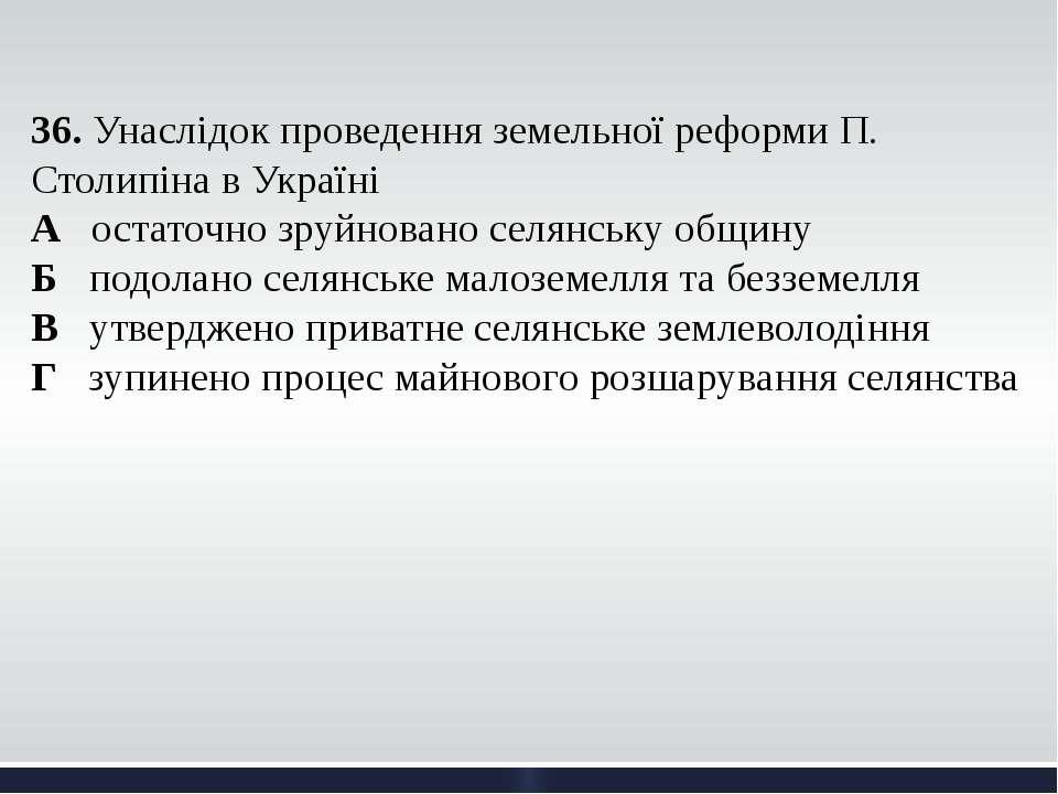 36. Унаслідок проведення земельної реформи П. Столипіна в Україні А остаточно...