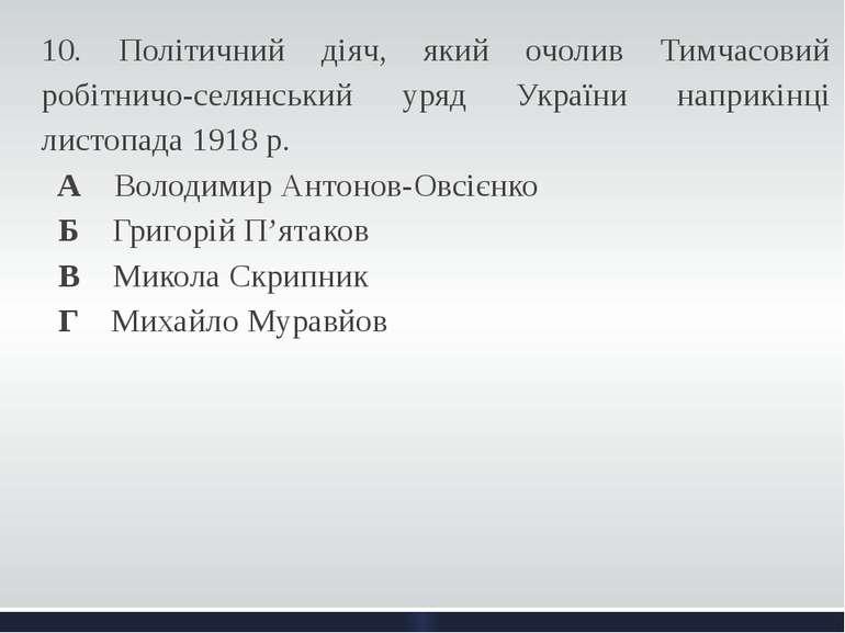 10. Політичний діяч, який очолив Тимчасовий робітничо-селянський уряд України...