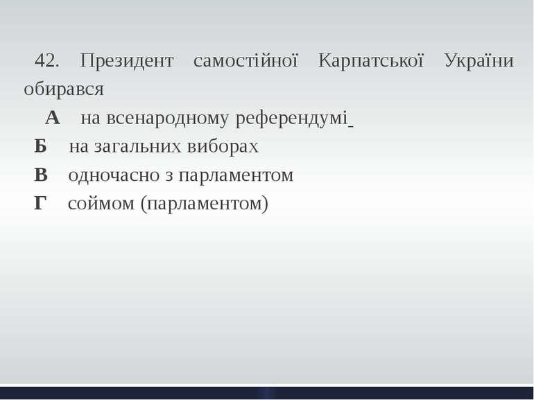 42. Президент самостійної Карпатської України обирався А на всенародному ре...