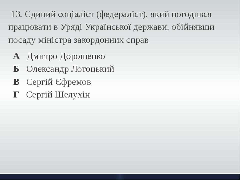 13. Єдиний соціаліст (федераліст), який погодився працювати в Уряді Українсь...
