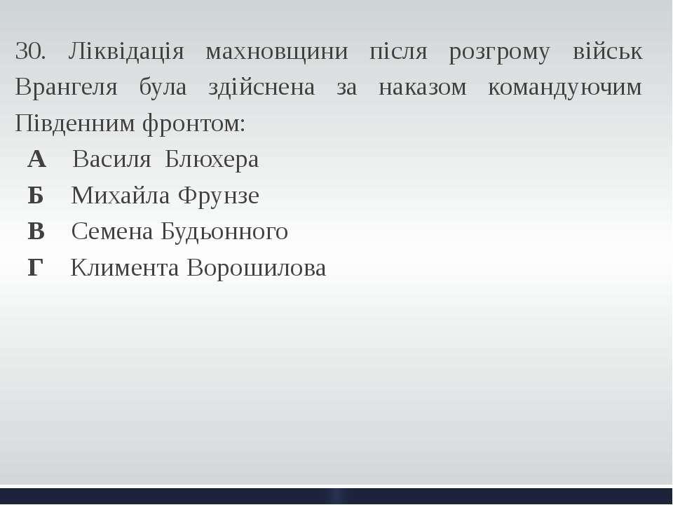 30. Ліквідація махновщини після розгрому військ Врангеля була здійснена за на...