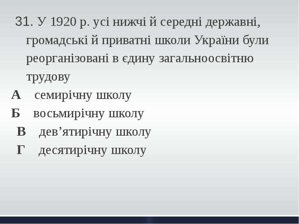31. У 1920 р. усі нижчі й середні державні, громадські й приватні школи Укра...