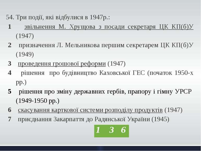 54. Три події, які відбулися в 1947р.: 1 звільнення М. Хрущова з посади секре...
