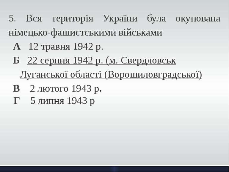 5. Вся територія України була окупована німецько-фашистськими військами А 12 ...