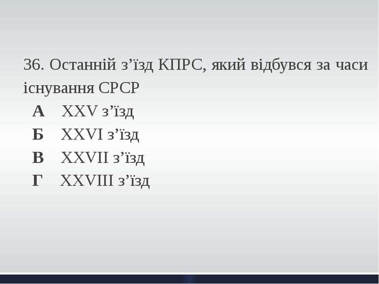 36. Останній з'їзд КПРС, який відбувся за часи існування СРСР А ХХV з'їзд Б...