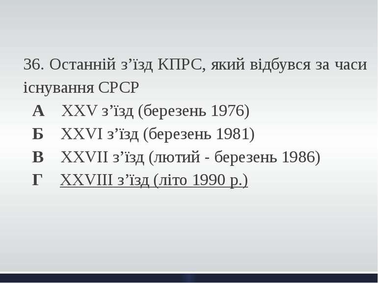 36. Останній з'їзд КПРС, який відбувся за часи існування СРСР А ХХV з'їзд (...