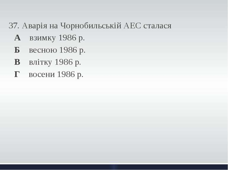 37. Аварія на Чорнобильській АЕС сталася А взимку 1986 р. Б весною 1986 р. ...