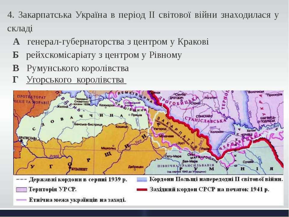 4. Закарпатська Україна в період ІІ світової війни знаходилася у складі А ген...