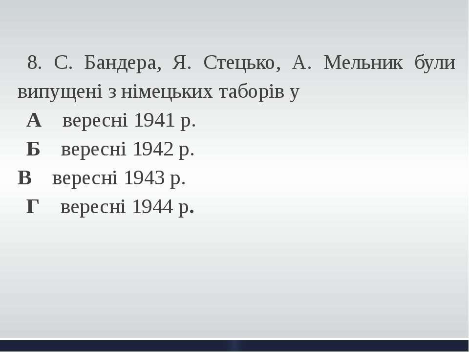 8. С. Бандера, Я. Стецько, А. Мельник були випущені з німецьких таборів у А...