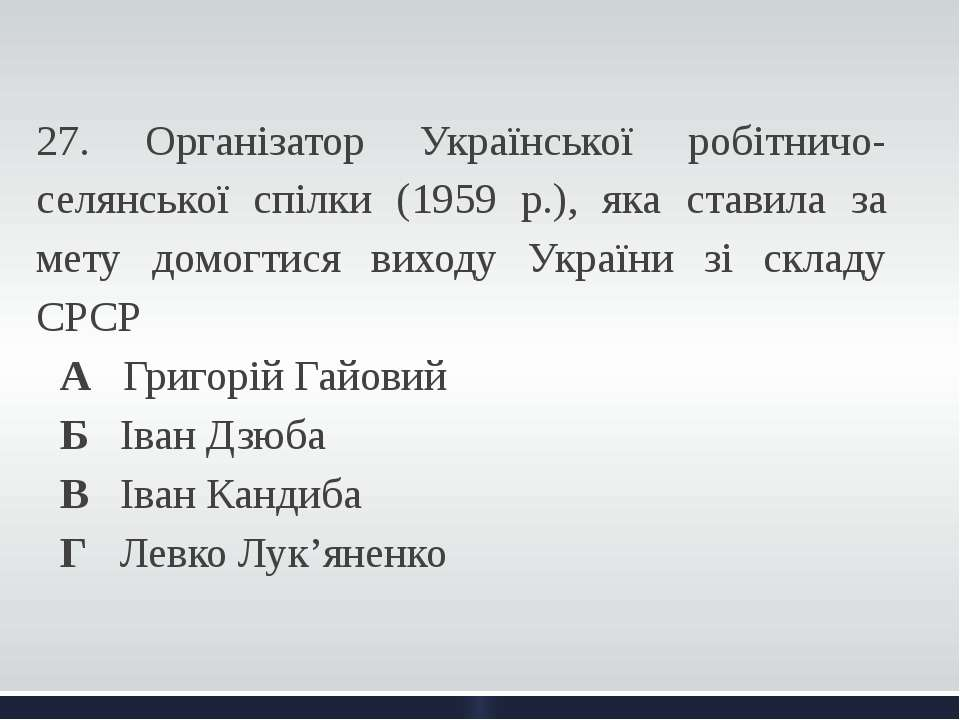 27. Організатор Української робітничо-селянської спілки (1959 р.), яка став...