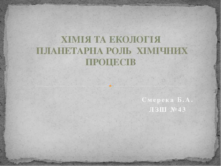 ХІМІЯ ТА ЕКОЛОГІЯ ПЛАНЕТАРНА РОЛЬ ХІМІЧНИХ ПРОЦЕСІВ Смерека Б.А. ЛЗШ №43