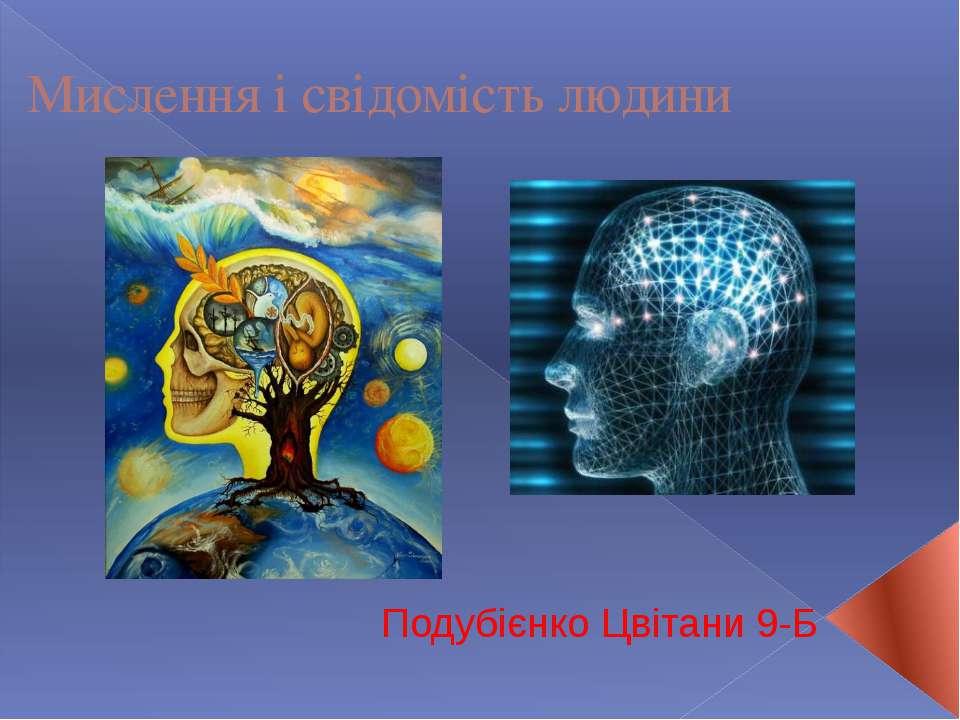 Мислення і cвідомість людини Подубієнко Цвітани 9-Б