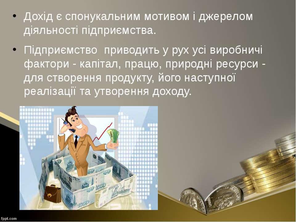 Дохід є спонукальним мотивом і джерелом діяльності підприємства. Підприємство...