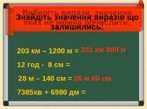 203 км – 1200 м = 28 м – 140 см = 7385хв + 6980 дм = 12 год - 8 см = 201 км 8...