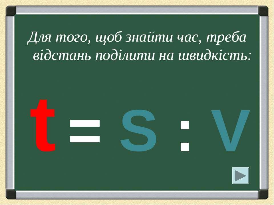 Для того, щоб знайти час, треба відстань поділити на швидкість: t = S : V
