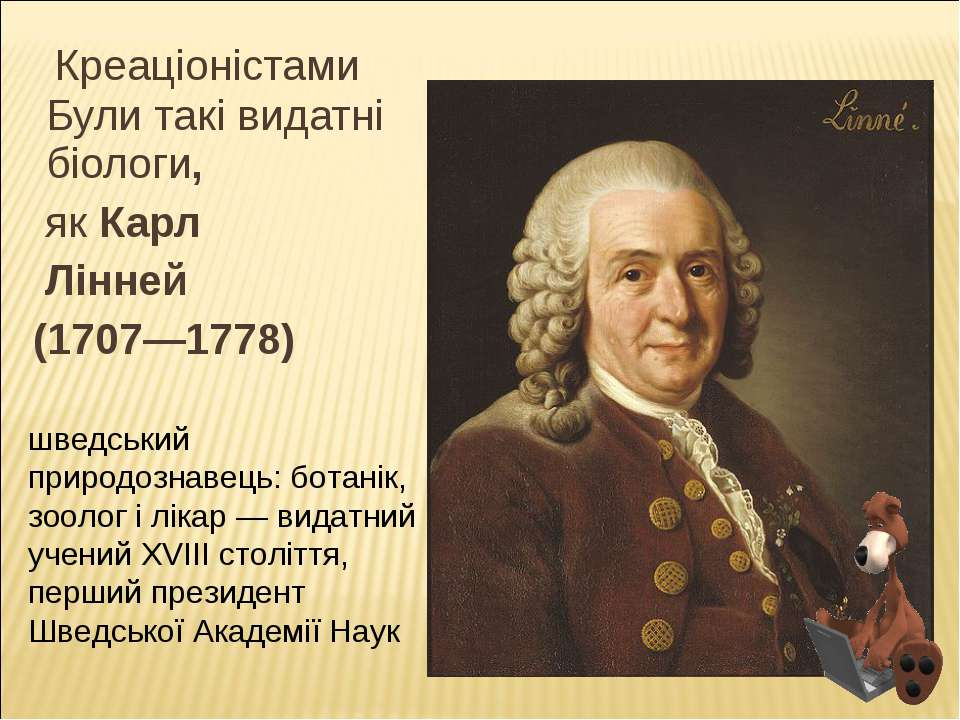Креаціоністами Були такі видатні біологи, як Карл Лінней (1707—1778) шведськи...