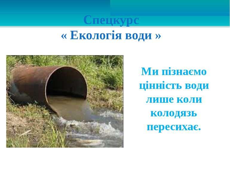 Ми пізнаємо цінність води лише коли колодязь пересихає. Спецкурс « Екологія в...