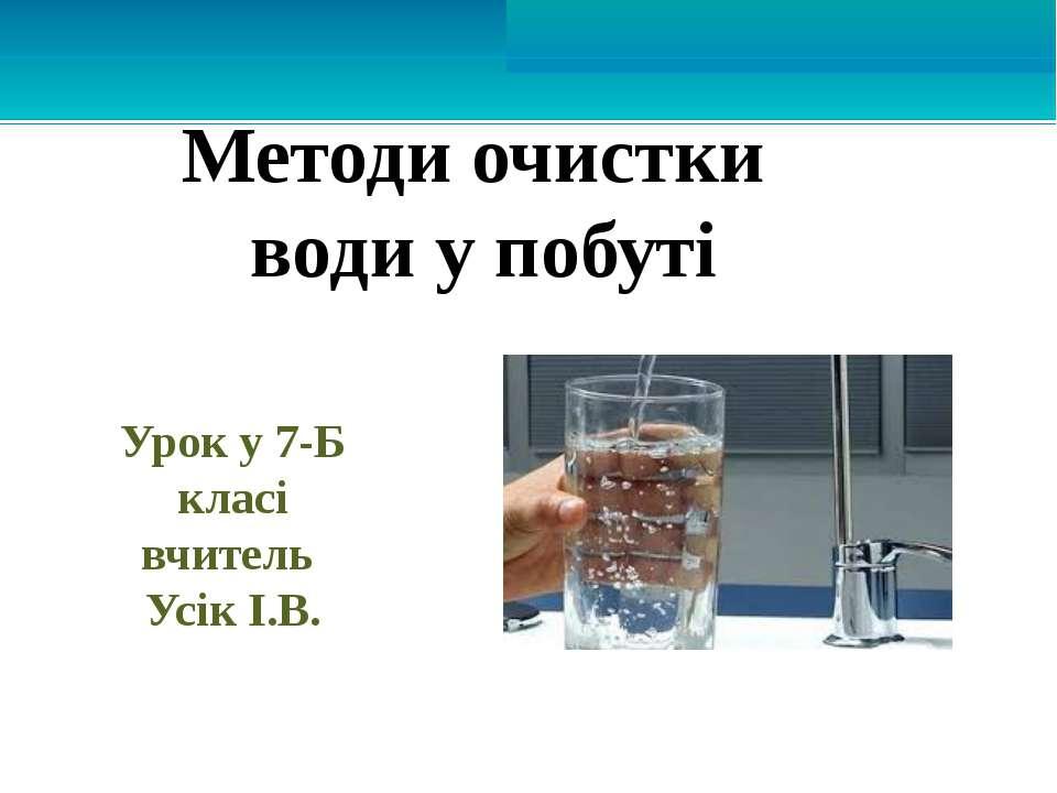 Методи очистки води у побуті Урок у 7-Б класі вчитель Усік І.В.