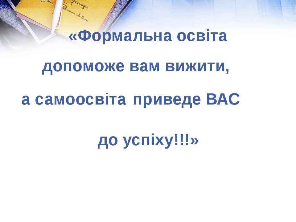 допоможе вам вижити, а самоосвіта приведе ВАС «Формальна освіта до успіху!!!»