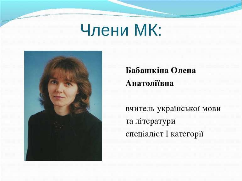 Члени МК: Бабашкіна Олена Анатоліївна вчитель української мови та літератури ...