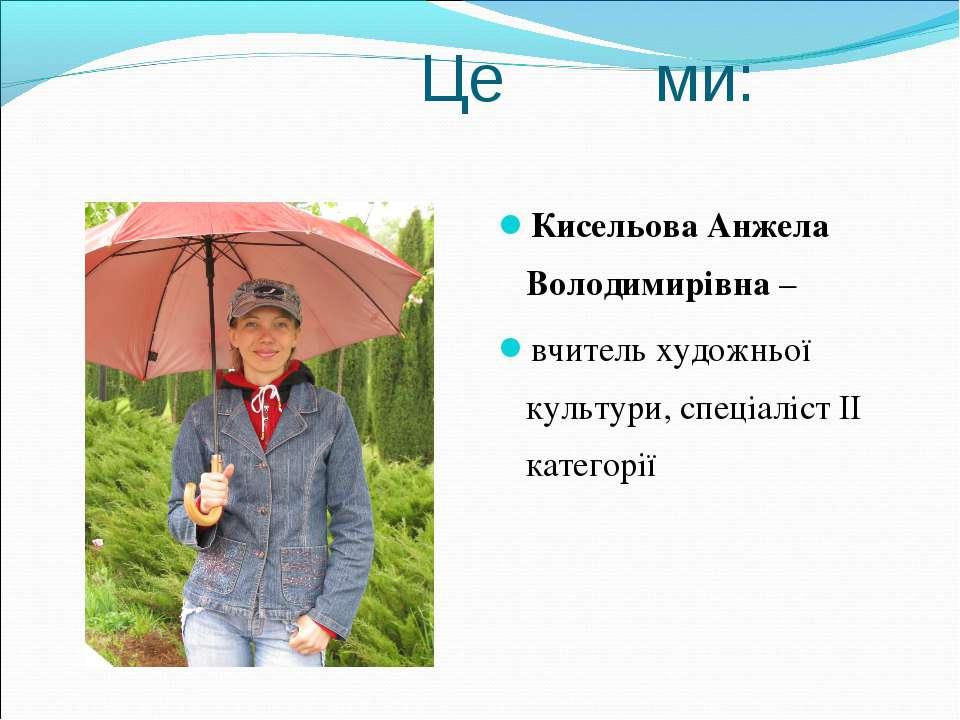 Це ми: Кисельова Анжела Володимирівна – вчитель художньої культури, спеціаліс...