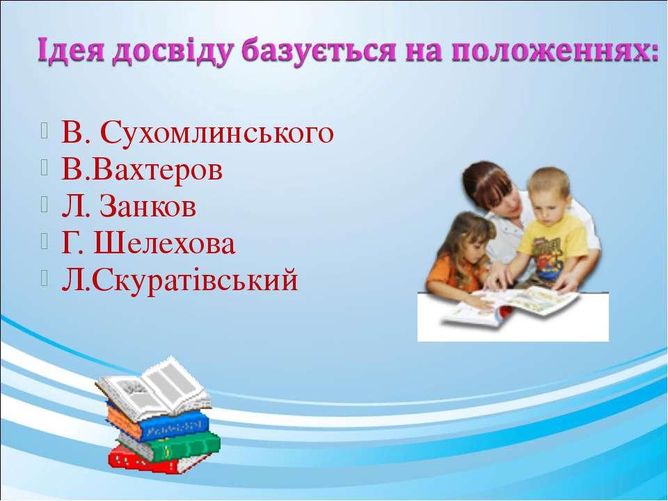 В. Сухомлинського В.Вахтеров Л. Занков Г. Шелехова Л.Скуратівський