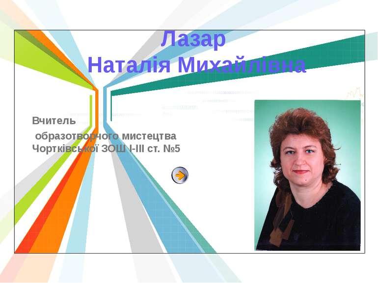 Лазар Наталія Михайлівна Вчитель образотворчого мистецтва Чортківської ЗОШ І-...
