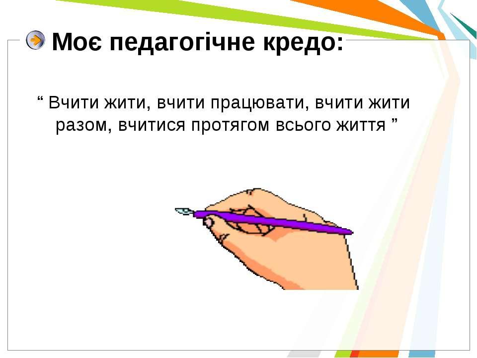 """Моє педагогічне кредо: """" Вчити жити, вчити працювати, вчити жити разом, вчити..."""