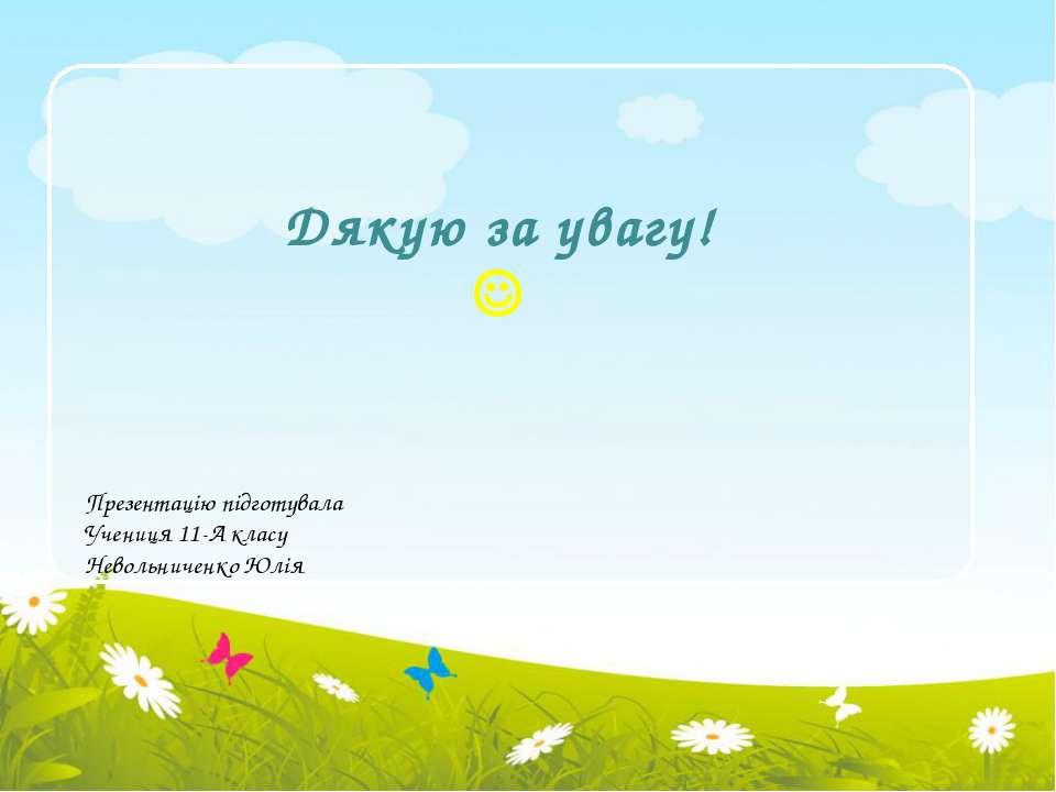 Дякую за увагу! Презентацію підготувала Учениця 11-А класу Невольниченко Юлія