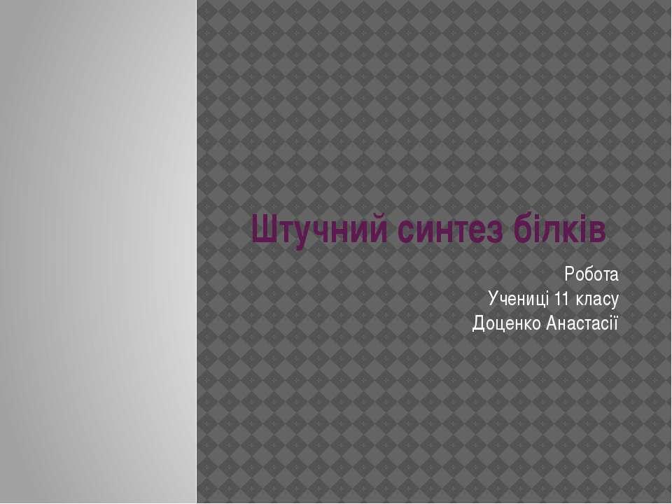Штучний синтез білків Робота Учениці 11 класу Доценко Анастасії