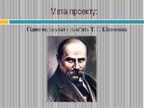 Мета проекту: Гідно вшанувати пам'ять Т. Г. Шевченка