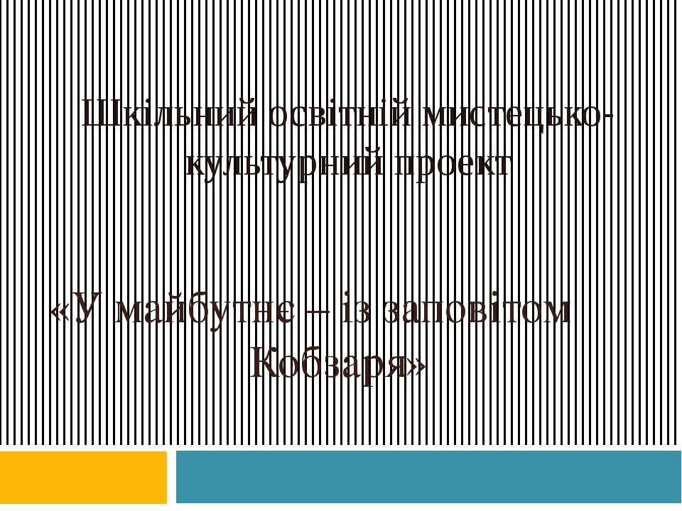Шкільний освітній мистецько-культурний проект «У майбутнє – із заповітом Кобз...