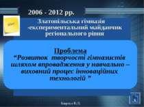 2006 - 2012 рр. Златопільська гімназія -експериментальний майданчик регіональ...