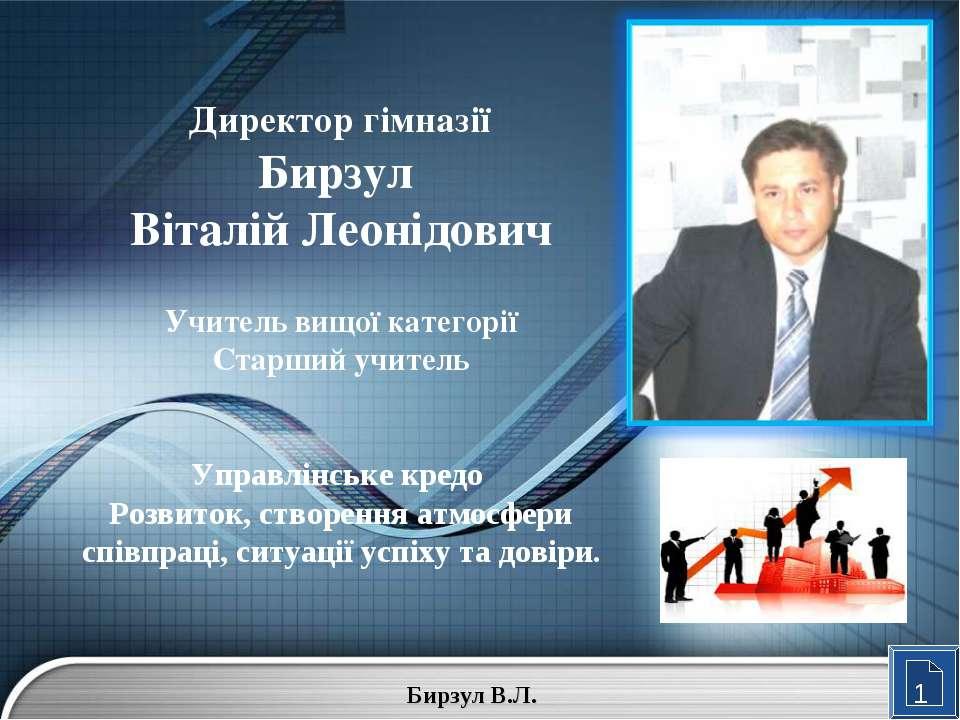 1 Директор гімназії Бирзул Віталій Леонідович Учитель вищої категорії Старший...