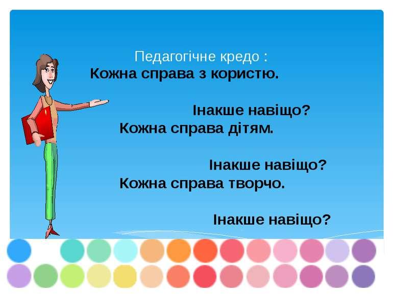 Педагогічне кредо : Кожна справа з користю. Інакше навіщо? Кожна справа дітям...