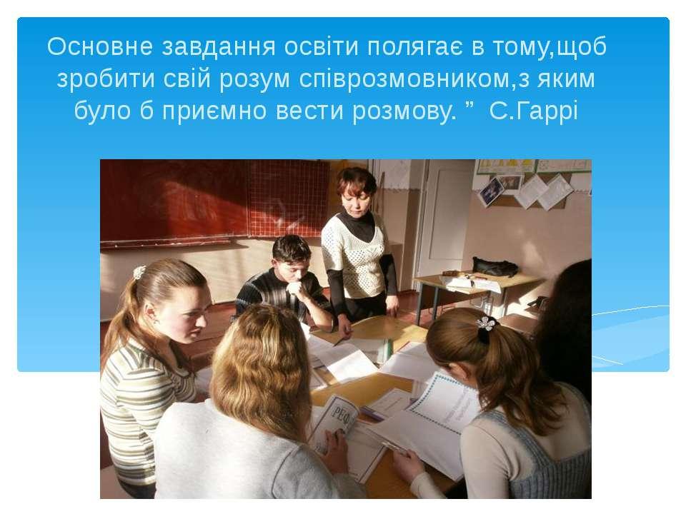 Основне завдання освіти полягає в тому,щоб зробити свій розум співрозмовником...