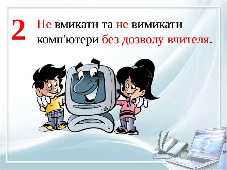 Не вмикати та не вимикати комп'ютери без дозволу вчителя. 2