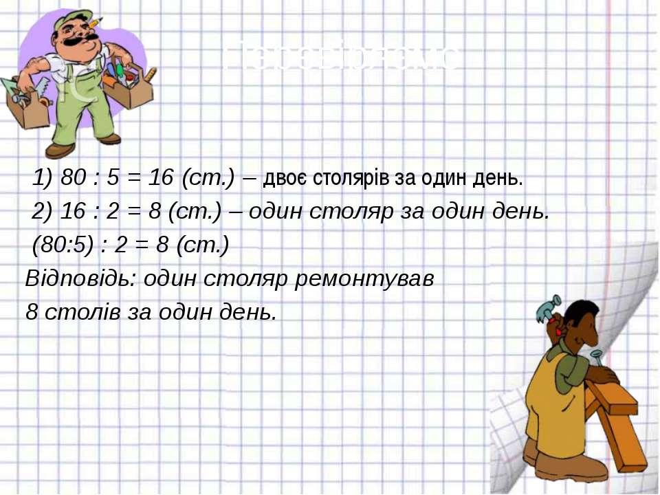 Перевіряємо 1) 80 : 5 = 16 (ст.) – двоє столярів за один день. 2) 16 : 2 = 8 ...