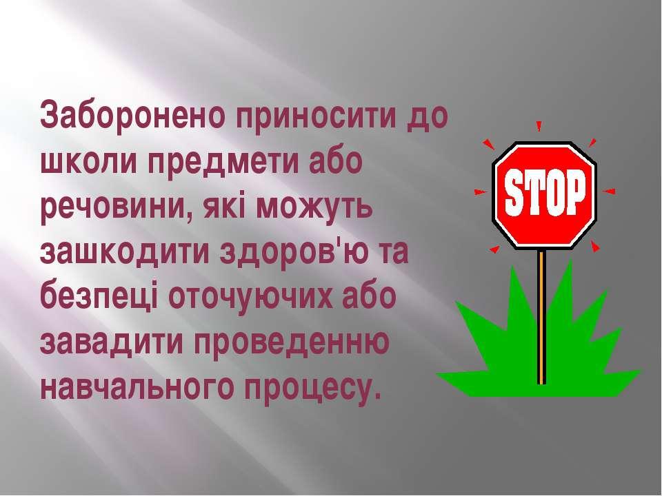 Заборонено приносити до школи предмети або речовини, які можуть зашкодити здо...