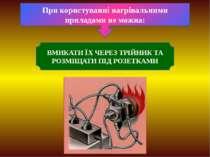 При користуванні нагрівальними приладами не можна: ВМИКАТИ ЇХ ЧЕРЕЗ ТРІЙНИК Т...