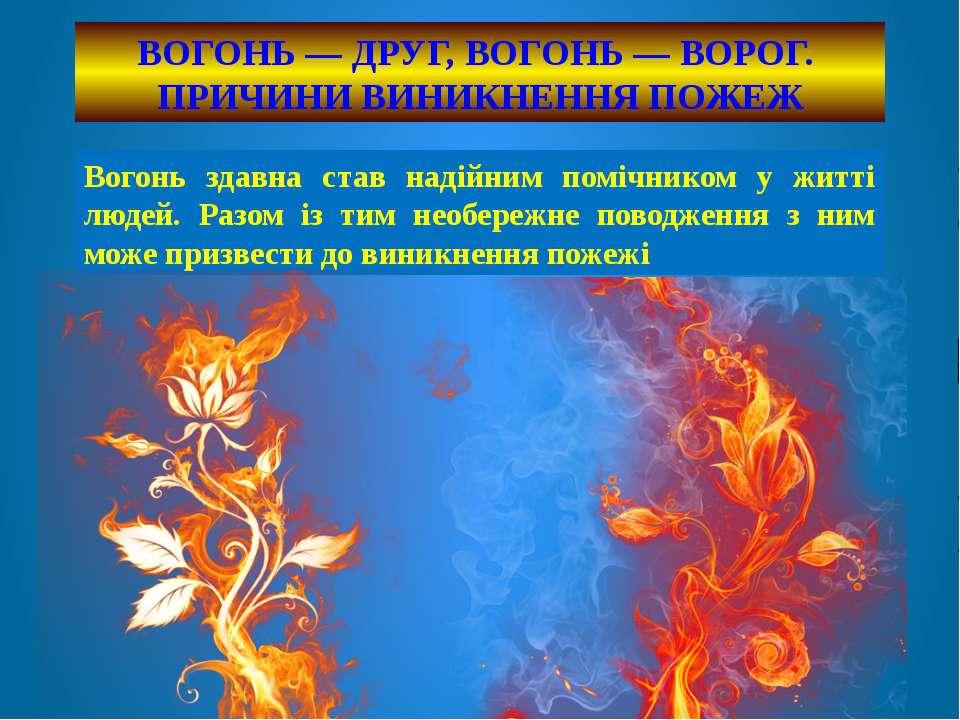 ВОГОНЬ — ДРУГ, ВОГОНЬ — ВОРОГ. ПРИЧИНИ ВИНИКНЕННЯ ПОЖЕЖ Вогонь здавна став на...