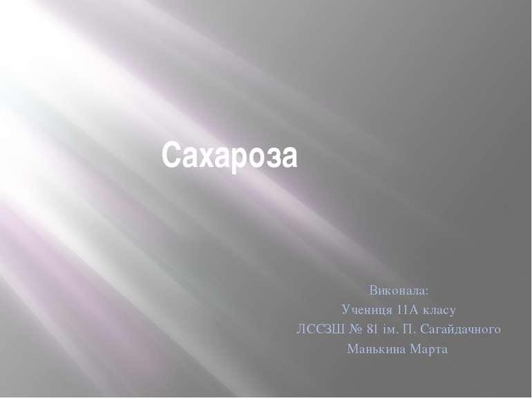 Сахароза Виконала: Учениця 11А класу ЛССЗШ № 81 ім. П. Сагайдачного Манькина ...
